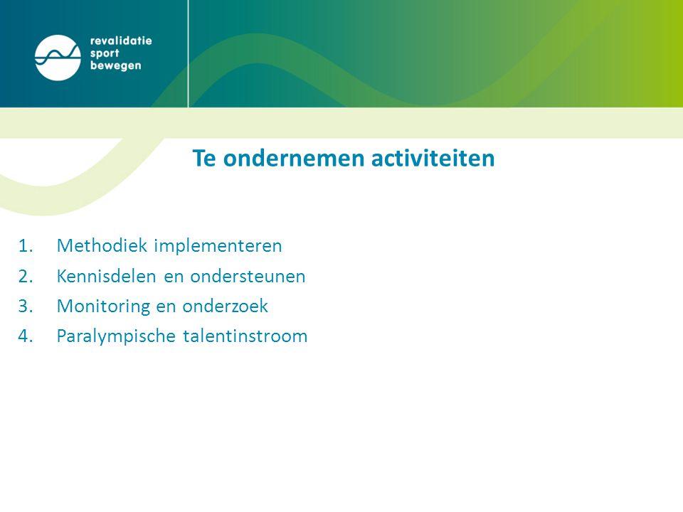 Te ondernemen activiteiten 1.Methodiek implementeren 2.Kennisdelen en ondersteunen 3.Monitoring en onderzoek 4.Paralympische talentinstroom