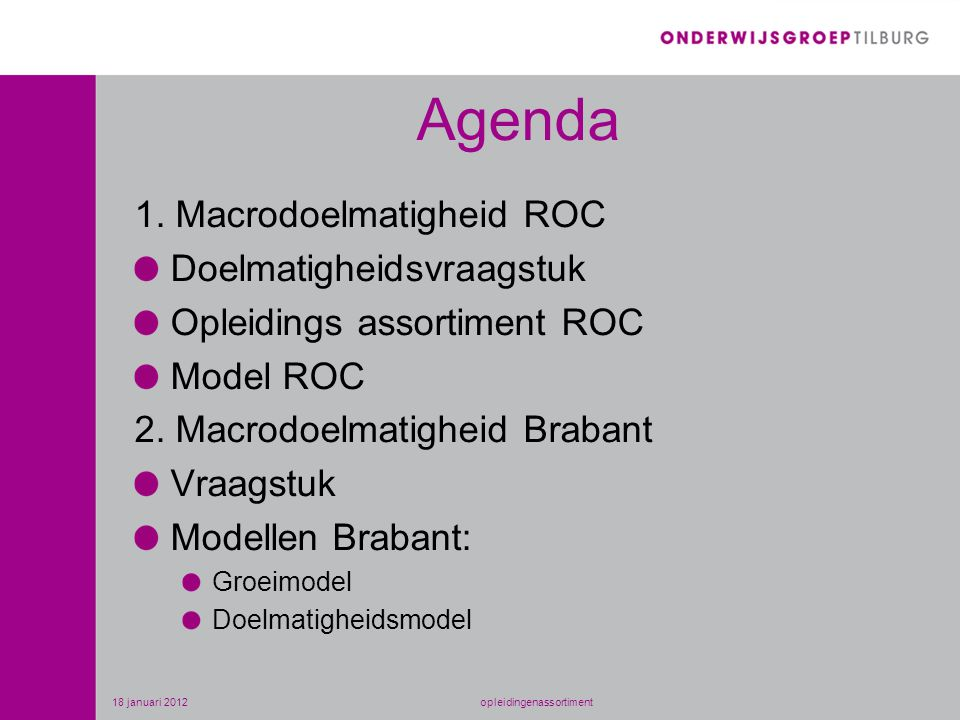 Agenda 1. Macrodoelmatigheid ROC Doelmatigheidsvraagstuk Opleidings assortiment ROC Model ROC 2. Macrodoelmatigheid Brabant Vraagstuk Modellen Brabant