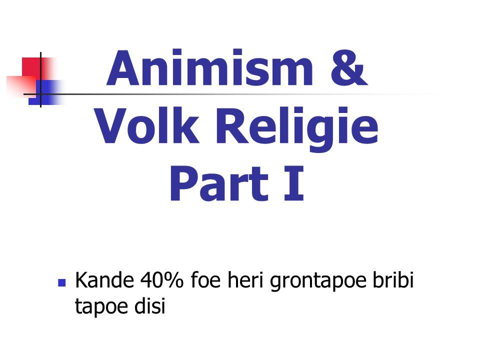 Animism & Volk Religie Part I  Kande 40% foe heri grontapoe bribi tapoe disi
