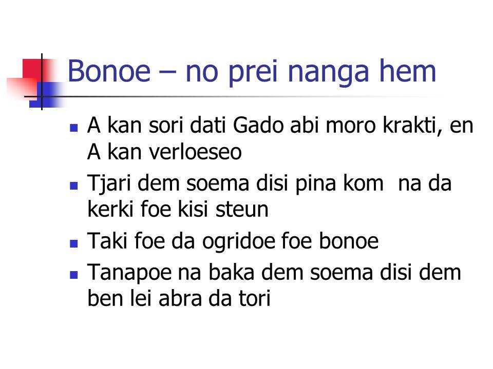 Bonoe – no prei nanga hem  A kan sori dati Gado abi moro krakti, en A kan verloeseo  Tjari dem soema disi pina kom na da kerki foe kisi steun  Taki foe da ogridoe foe bonoe  Tanapoe na baka dem soema disi dem ben lei abra da tori