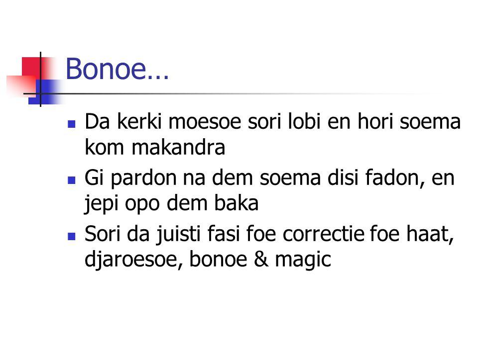 Bonoe…  Da kerki moesoe sori lobi en hori soema kom makandra  Gi pardon na dem soema disi fadon, en jepi opo dem baka  Sori da juisti fasi foe correctie foe haat, djaroesoe, bonoe & magic