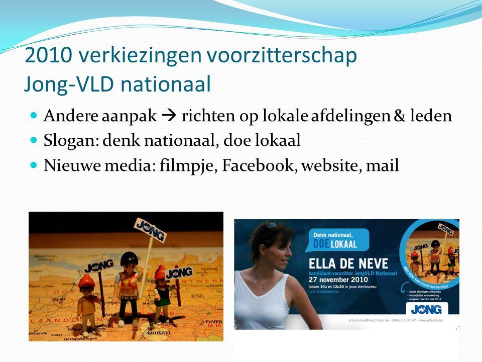 2010 verkiezingen voorzitterschap Jong-VLD nationaal  Andere aanpak  richten op lokale afdelingen & leden  Slogan: denk nationaal, doe lokaal  Nieuwe media: filmpje, Facebook, website, mail