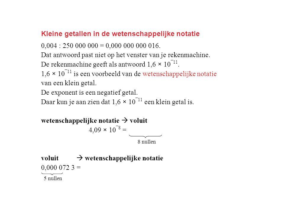 Kleine getallen in de wetenschappelijke notatie 0,004 : 250 000 000 = 0,000 000 000 016. Dat antwoord past niet op het venster van je rekenmachine. De