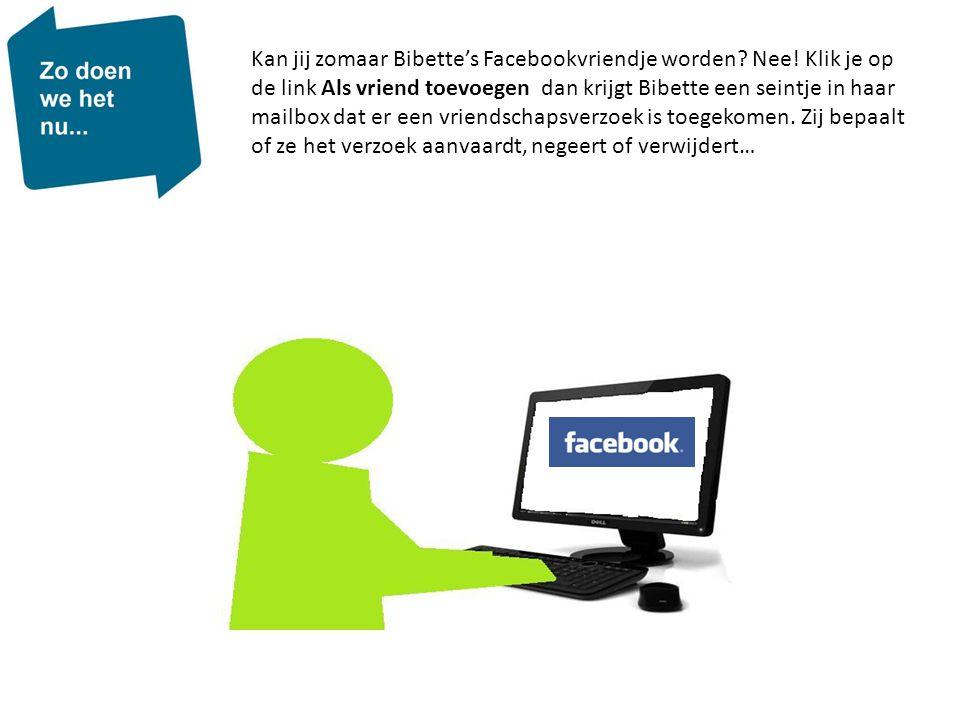 Kan jij zomaar Bibette's Facebookvriendje worden? Nee! Klik je op de link Als vriend toevoegen dan krijgt Bibette een seintje in haar mailbox dat er e