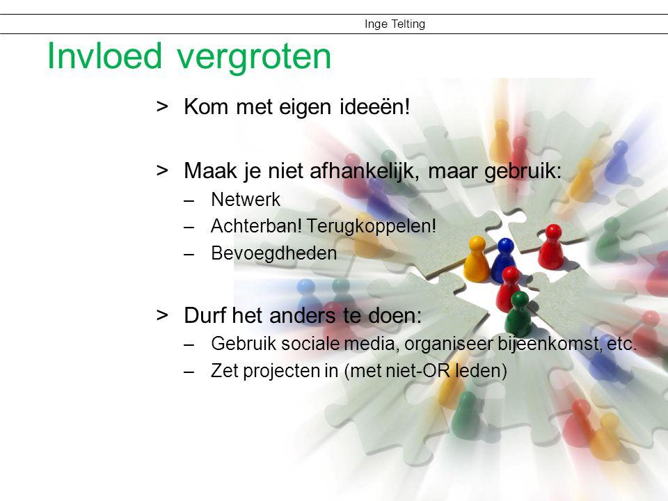 Inge Telting Invloed vergroten >Kom met eigen ideeën! >Maak je niet afhankelijk, maar gebruik: –Netwerk –Achterban! Terugkoppelen! –Bevoegdheden >Durf