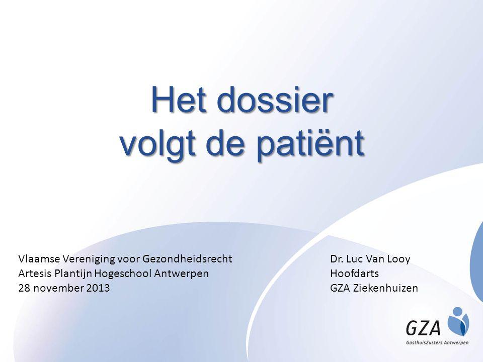 Het dossier volgt de patiënt Dr. Luc Van Looy Hoofdarts GZA Ziekenhuizen Vlaamse Vereniging voor Gezondheidsrecht Artesis Plantijn Hogeschool Antwerpe