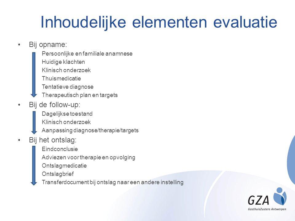 Inhoudelijke elementen evaluatie •Bij opname: •Persoonlijke en familiale anamnese •Huidige klachten •Klinisch onderzoek •Thuismedicatie •Tentatieve di