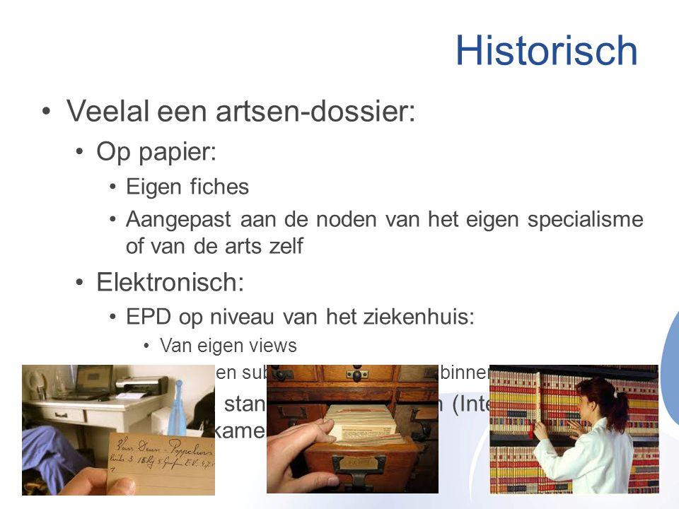 Historisch •Veelal een artsen-dossier: •Op papier: •Eigen fiches •Aangepast aan de noden van het eigen specialisme of van de arts zelf •Elektronisch: