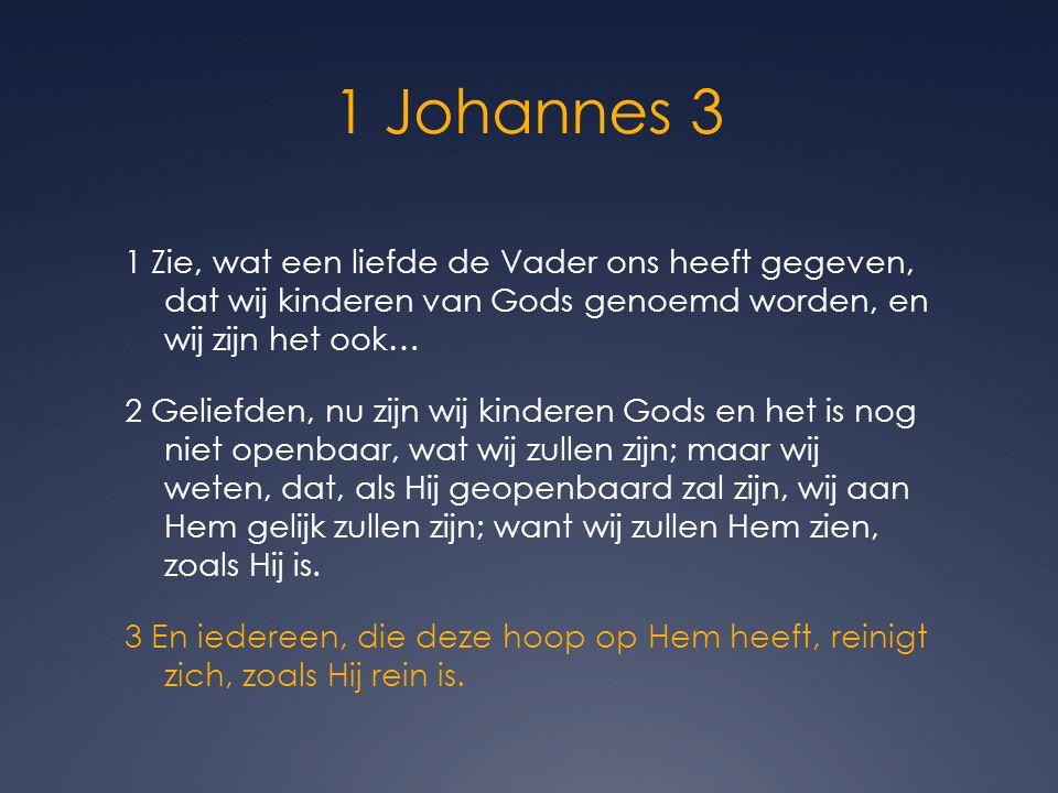 1 Johannes 3 1 Zie, wat een liefde de Vader ons heeft gegeven, dat wij kinderen van Gods genoemd worden, en wij zijn het ook… 2 Geliefden, nu zijn wij