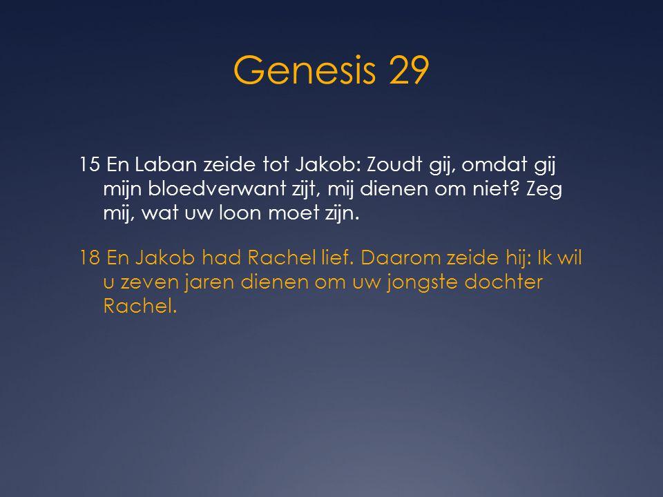 Genesis 29 15 En Laban zeide tot Jakob: Zoudt gij, omdat gij mijn bloedverwant zijt, mij dienen om niet? Zeg mij, wat uw loon moet zijn. 18 En Jakob h