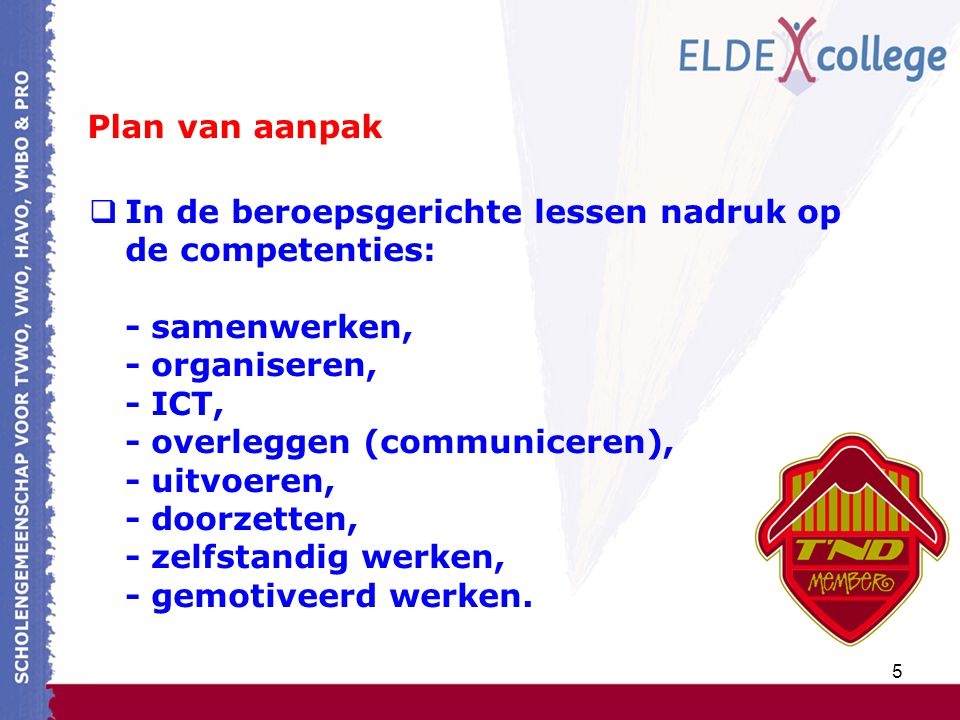 5 Plan van aanpak  In de beroepsgerichte lessen nadruk op de competenties: - samenwerken, - organiseren, - ICT, - overleggen (communiceren), - uitvoeren, - doorzetten, - zelfstandig werken, - gemotiveerd werken.