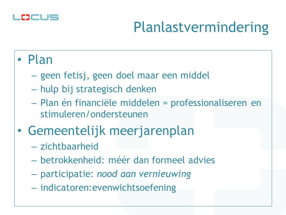 Planlastvermindering • Plan – geen fetisj, geen doel maar een middel – hulp bij strategisch denken – Plan én financiële middelen = professionaliseren en stimuleren/ondersteunen • Gemeentelijk meerjarenplan – zichtbaarheid – betrokkenheid: méér dan formeel advies – participatie: nood aan vernieuwing – indicatoren:evenwichtsoefening
