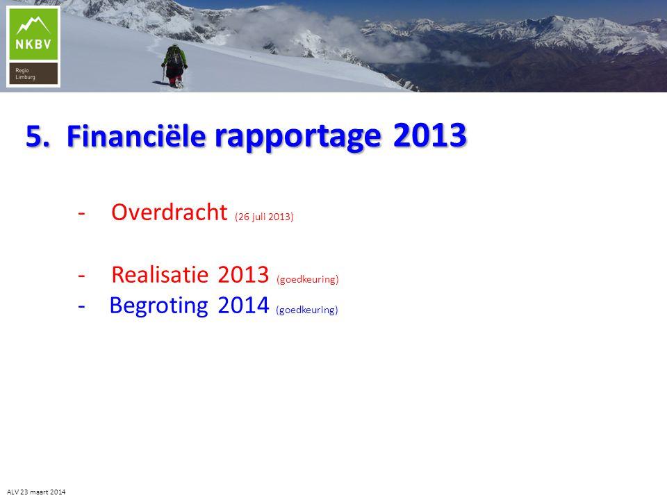 5. Financiële rapportage 2013 -Overdracht (26 juli 2013) -Realisatie 2013 (goedkeuring) - Begroting 2014 (goedkeuring) ALV 23 maart 2014