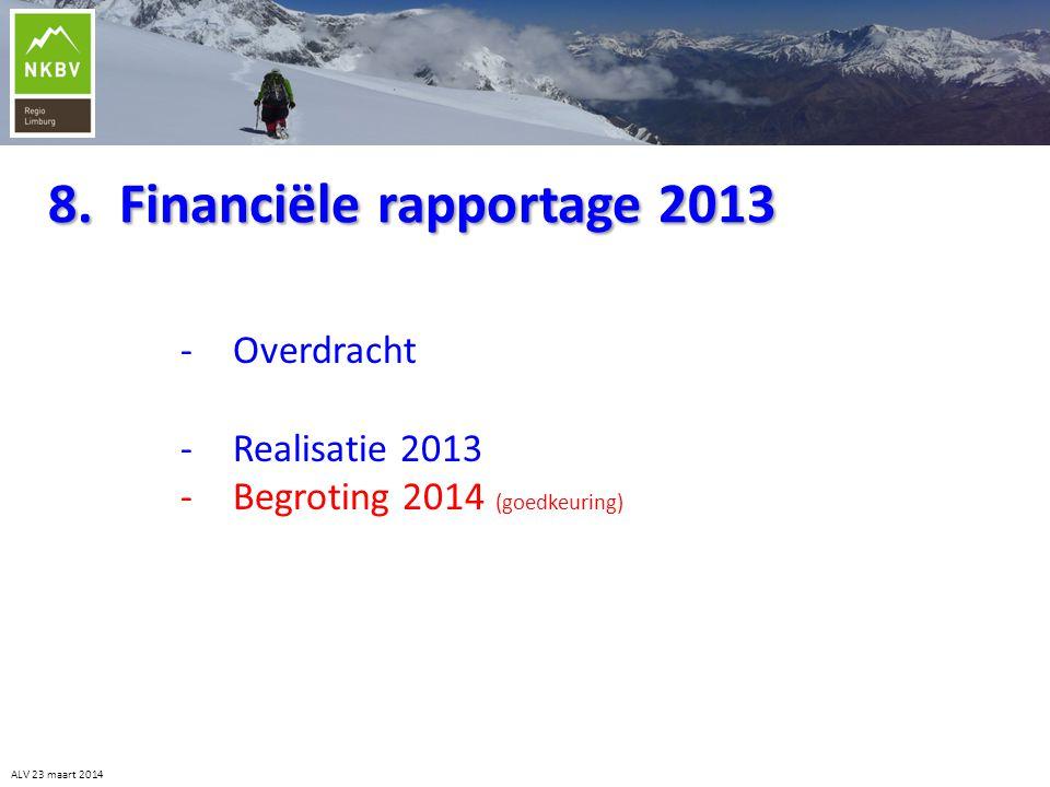 8. Financiële rapportage 2013 -Overdracht -Realisatie 2013 -Begroting 2014 (goedkeuring) ALV 23 maart 2014