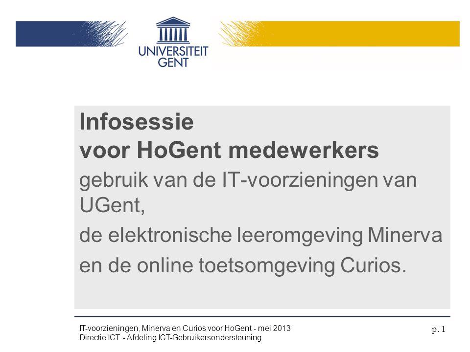 •9u - 10u30: IT-voorzieningen en Minerva •10u30 - 10u45: Pauze •10u45 - 12u15: Curios Agenda 21-27 mei IT-voorzieningen, Minerva en Curios voor HoGent - mei 2013 Directie ICT - Afdeling ICT-Gebruikersondersteuning p.