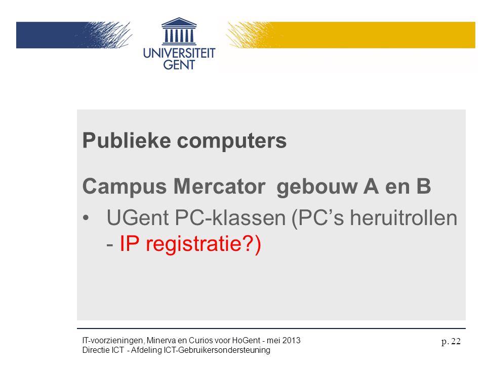 Campus Mercator gebouw A en B •UGent PC-klassen (PC's heruitrollen - IP registratie?) Publieke computers IT-voorzieningen, Minerva en Curios voor HoGe