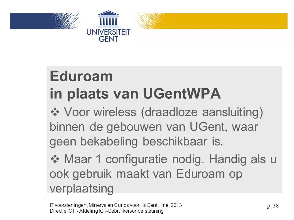 Eduroam in plaats van UGentWPA  Voor wireless (draadloze aansluiting) binnen de gebouwen van UGent, waar geen bekabeling beschikbaar is.  Maar 1 con