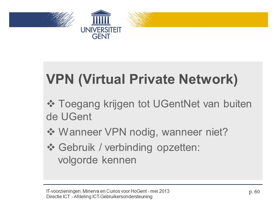  Toegang krijgen tot UGentNet van buiten de UGent  Wanneer VPN nodig, wanneer niet?  Gebruik / verbinding opzetten: volgorde kennen VPN (Virtual Pr