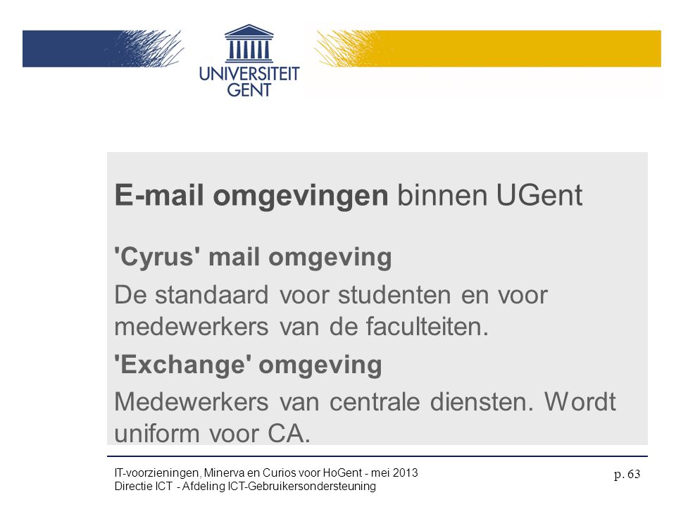 'Cyrus' mail omgeving De standaard voor studenten en voor medewerkers van de faculteiten. 'Exchange' omgeving Medewerkers van centrale diensten. Wordt