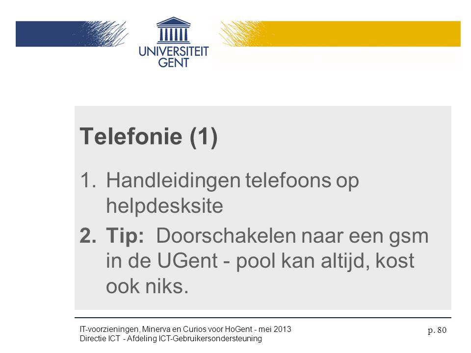 1.Handleidingen telefoons op helpdesksite 2.Tip: Doorschakelen naar een gsm in de UGent - pool kan altijd, kost ook niks. Telefonie (1) IT-voorziening