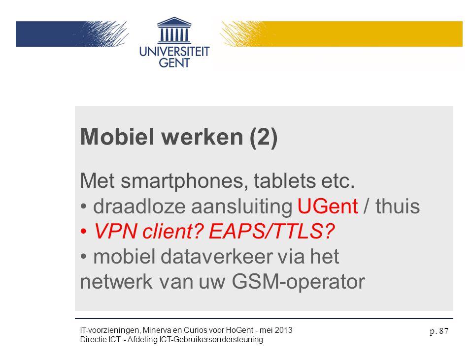 Mobiel werken (2) Met smartphones, tablets etc. • draadloze aansluiting UGent / thuis • VPN client? EAPS/TTLS? • mobiel dataverkeer via het netwerk va