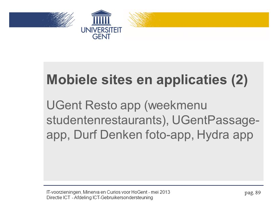 Mobiele sites en applicaties (2) UGent Resto app (weekmenu studentenrestaurants), UGentPassage- app, Durf Denken foto-app, Hydra app IT-voorzieningen, Minerva en Curios voor HoGent - mei 2013 Directie ICT - Afdeling ICT-Gebruikersondersteuning pag.