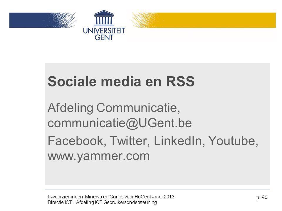 Sociale media en RSS Afdeling Communicatie, communicatie@UGent.be Facebook, Twitter, LinkedIn, Youtube, www.yammer.com IT-voorzieningen, Minerva en Cu