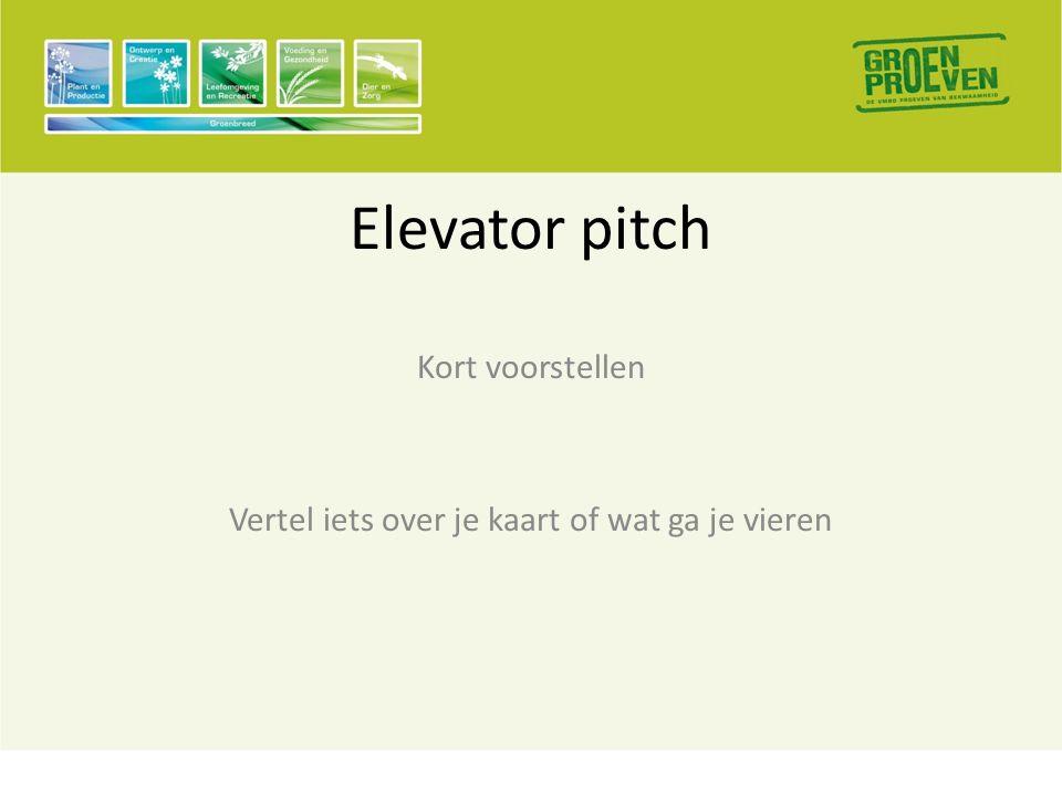 Elevator pitch Kort voorstellen Vertel iets over je kaart of wat ga je vieren