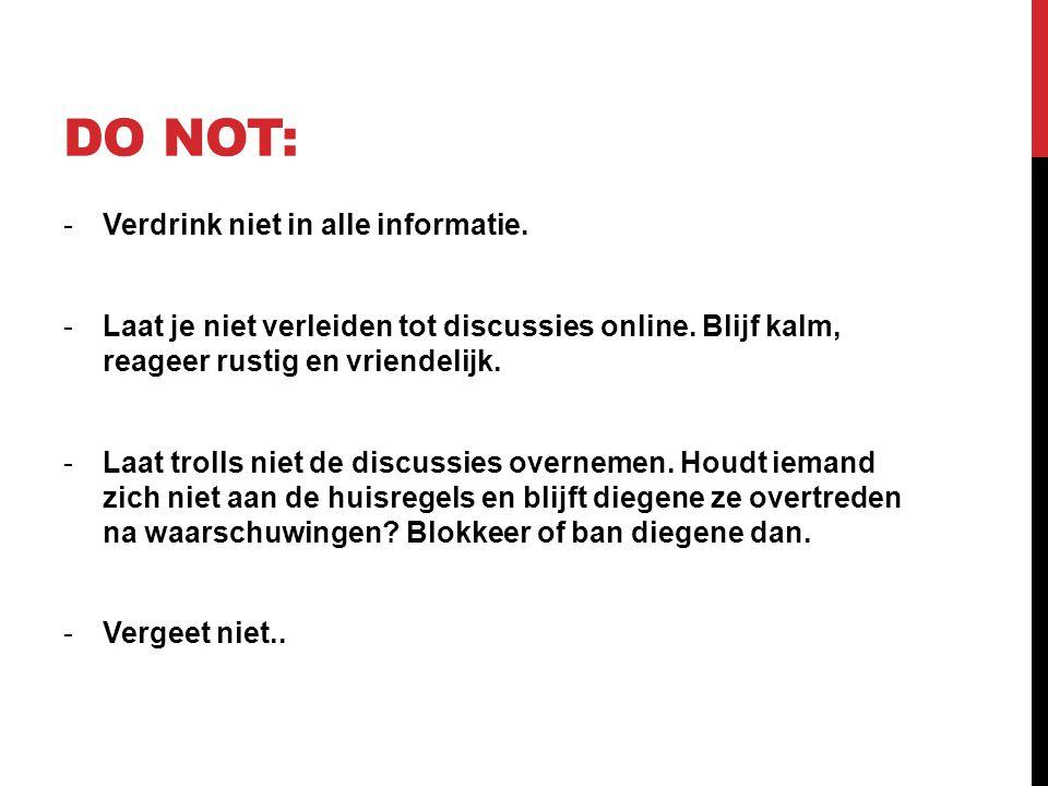DO NOT: -Verdrink niet in alle informatie. -Laat je niet verleiden tot discussies online. Blijf kalm, reageer rustig en vriendelijk. -Laat trolls niet