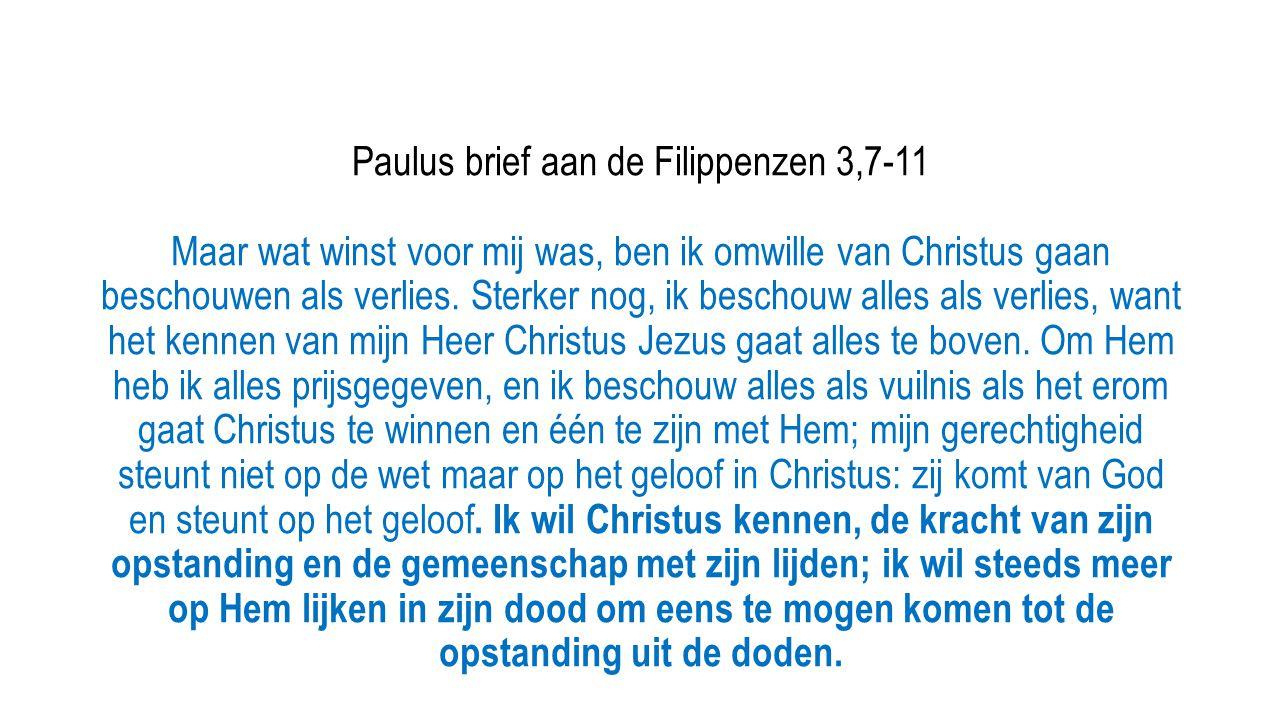 Paulus brief aan de Filippenzen 3,7-11 Maar wat winst voor mij was, ben ik omwille van Christus gaan beschouwen als verlies. Sterker nog, ik beschouw