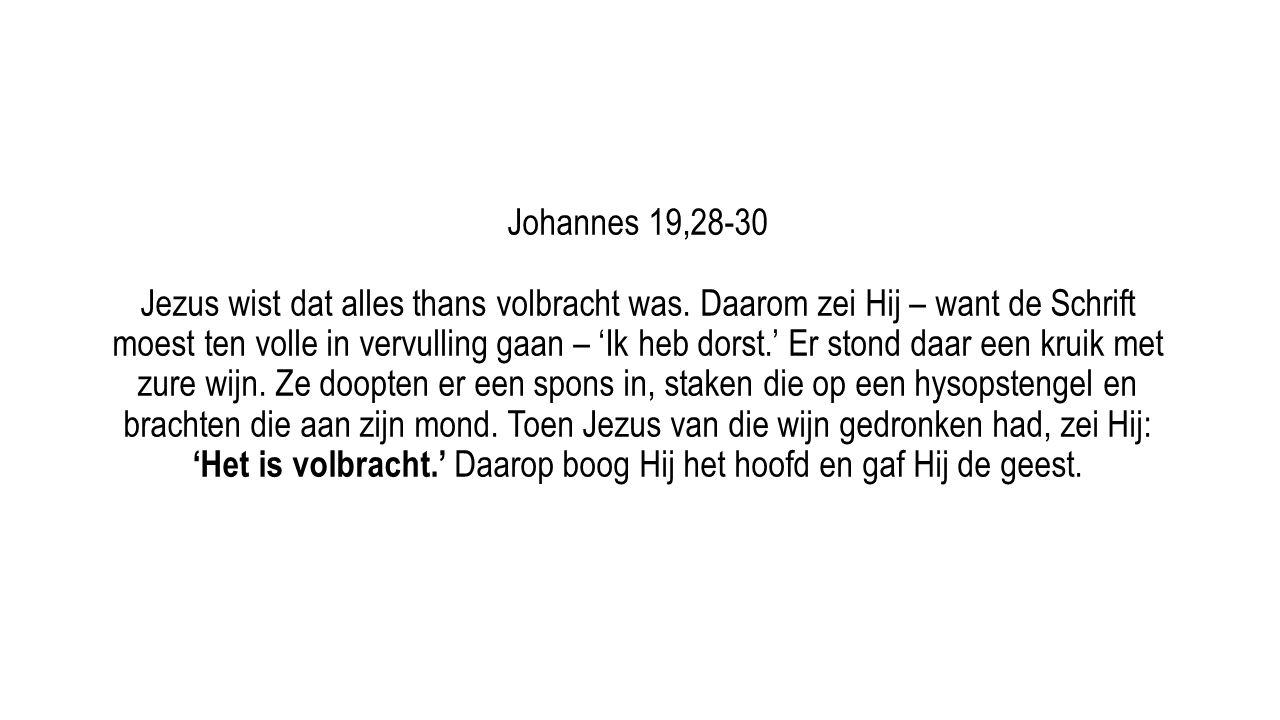 Johannes 19,28-30 Jezus wist dat alles thans volbracht was. Daarom zei Hij – want de Schrift moest ten volle in vervulling gaan – 'Ik heb dorst.' Er s