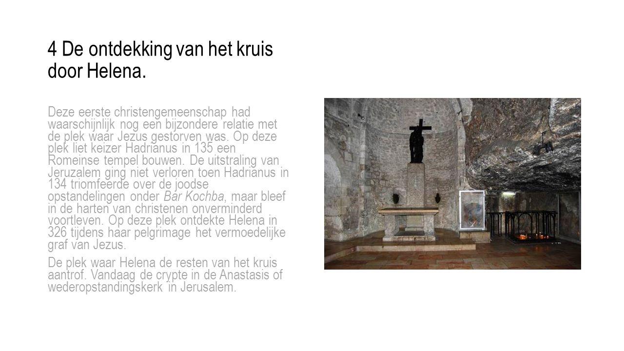 4 De ontdekking van het kruis door Helena. Deze eerste christengemeenschap had waarschijnlijk nog een bijzondere relatie met de plek waar Jezus gestor