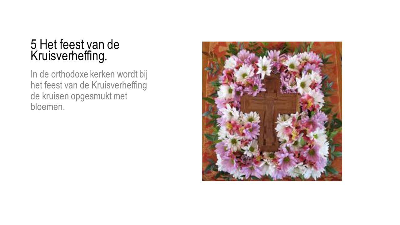 In de orthodoxe kerken wordt bij het feest van de Kruisverheffing de kruisen opgesmukt met bloemen. 5 Het feest van de Kruisverheffing.