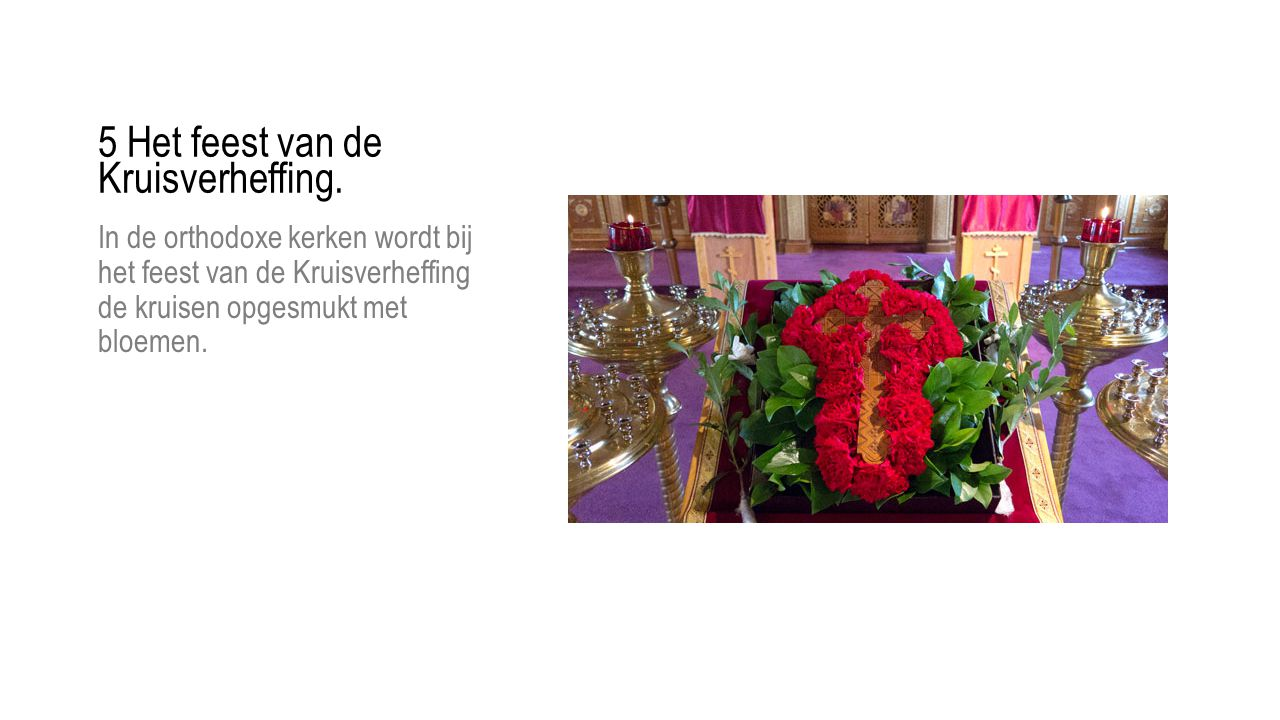 5 Het feest van de Kruisverheffing. In de orthodoxe kerken wordt bij het feest van de Kruisverheffing de kruisen opgesmukt met bloemen.