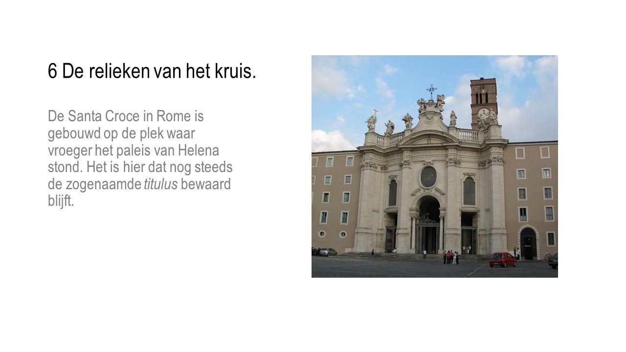 6 De relieken van het kruis. De Santa Croce in Rome is gebouwd op de plek waar vroeger het paleis van Helena stond. Het is hier dat nog steeds de zoge