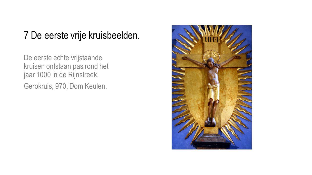 De eerste echte vrijstaande kruisen ontstaan pas rond het jaar 1000 in de Rijnstreek. Gerokruis, 970, Dom Keulen. 7 De eerste vrije kruisbeelden.