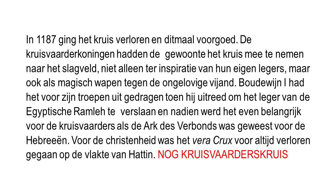 In 1187 ging het kruis verloren en ditmaal voorgoed. De kruisvaarderkoningen hadden de gewoonte het kruis mee te nemen naar het slagveld, niet alleen