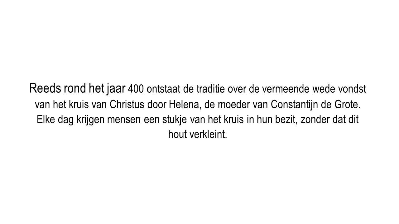 Reeds rond het jaar 400 ontstaat de traditie over de vermeende wede vondst van het kruis van Christus door Helena, de moeder van Constantijn de Grote.