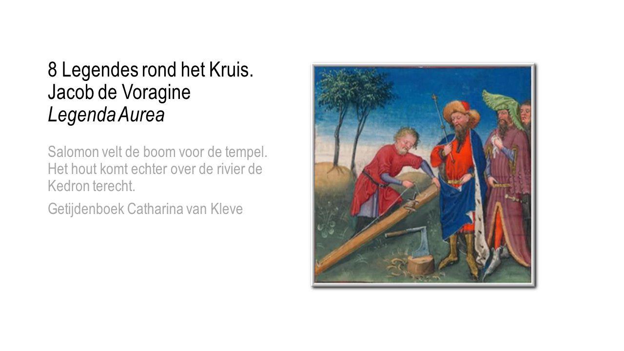 8 Legendes rond het Kruis. Jacob de Voragine Legenda Aurea Salomon velt de boom voor de tempel. Het hout komt echter over de rivier de Kedron terecht.