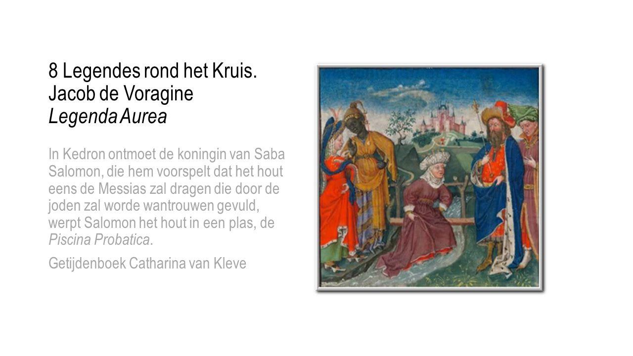 8 Legendes rond het Kruis. Jacob de Voragine Legenda Aurea In Kedron ontmoet de koningin van Saba Salomon, die hem voorspelt dat het hout eens de Mess