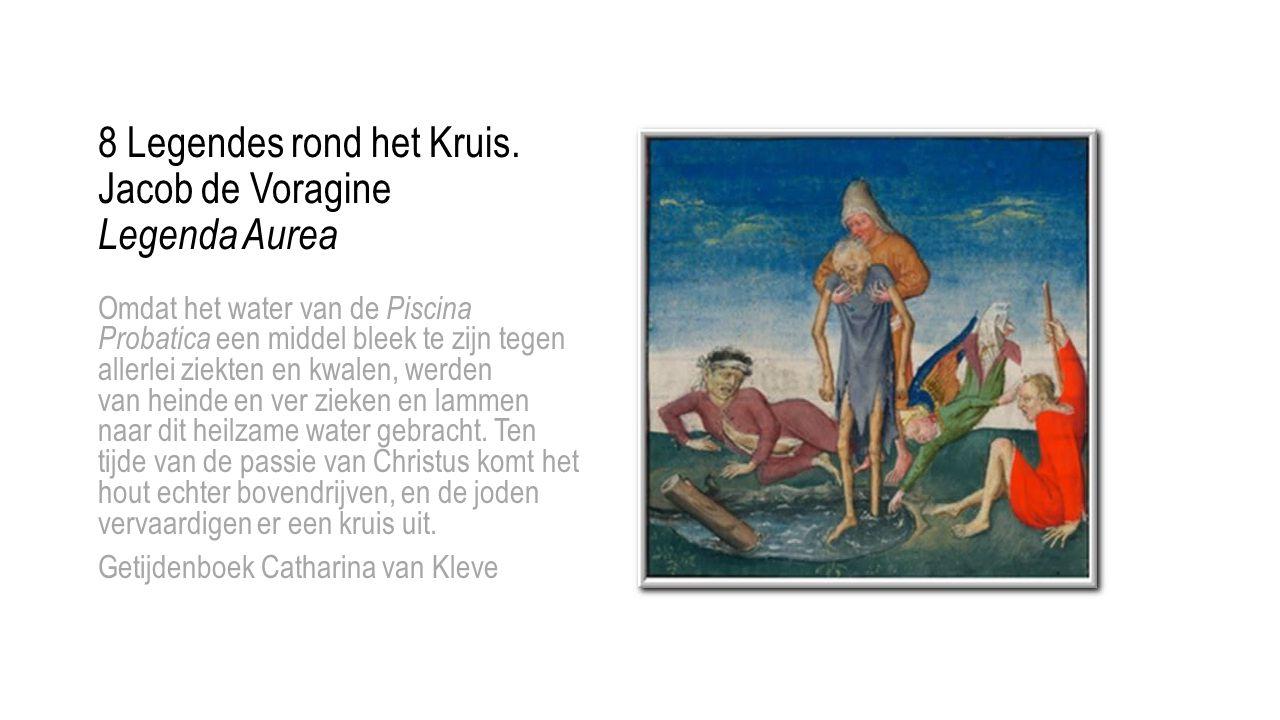 8 Legendes rond het Kruis. Jacob de Voragine Legenda Aurea Omdat het water van de Piscina Probatica een middel bleek te zijn tegen allerlei ziekten en
