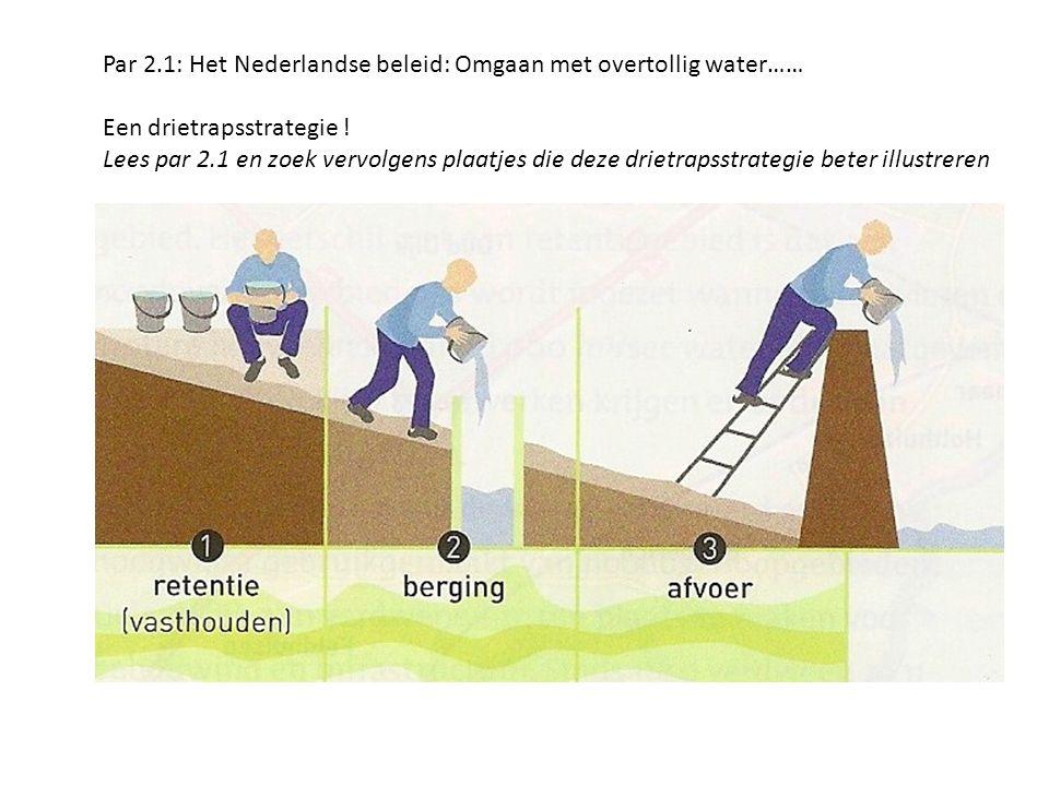 Par 2.1: Het Nederlandse beleid: Omgaan met overtollig water…… Een drietrapsstrategie ! Lees par 2.1 en zoek vervolgens plaatjes die deze drietrapsstr
