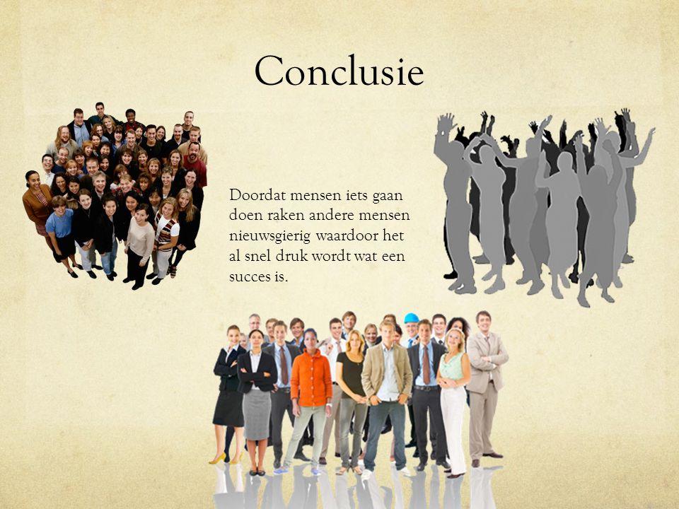 Conclusie Doordat mensen iets gaan doen raken andere mensen nieuwsgierig waardoor het al snel druk wordt wat een succes is.