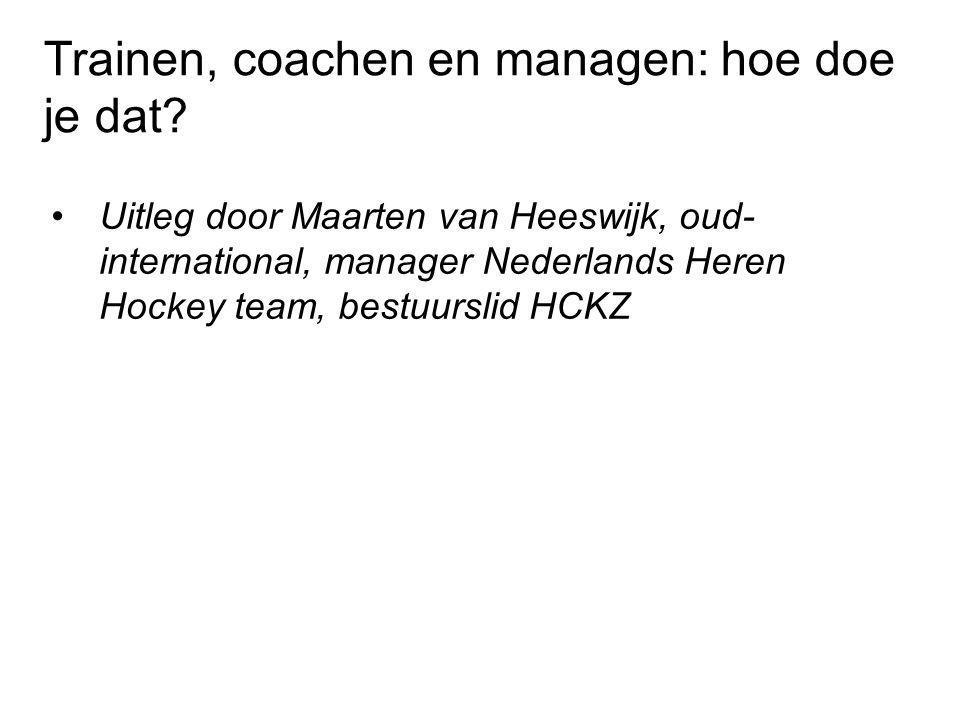 •Uitleg door Maarten van Heeswijk, oud- international, manager Nederlands Heren Hockey team, bestuurslid HCKZ Trainen, coachen en managen: hoe doe je