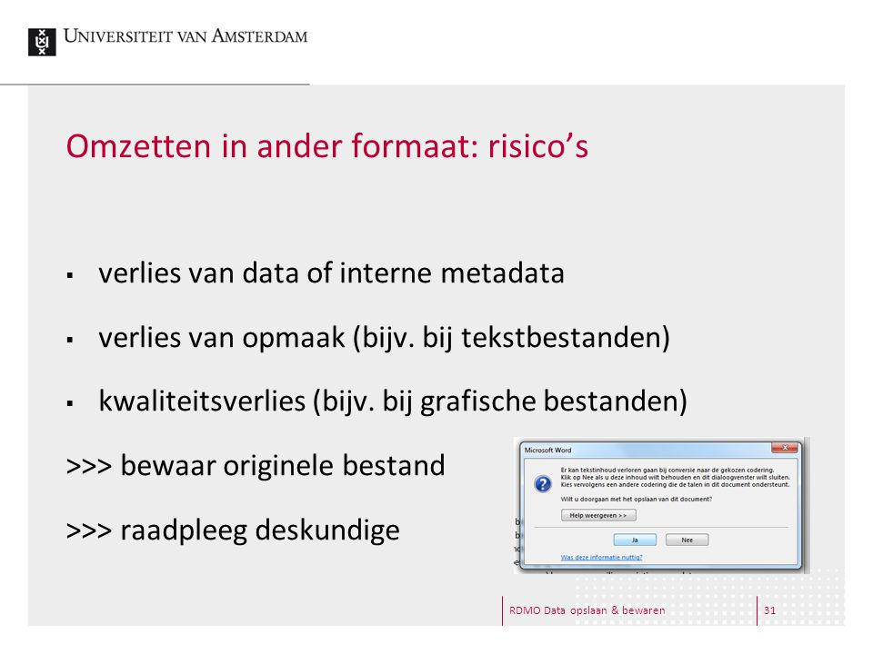 RDMO Data opslaan & bewaren31 Omzetten in ander formaat: risico's  verlies van data of interne metadata  verlies van opmaak (bijv. bij tekstbestande