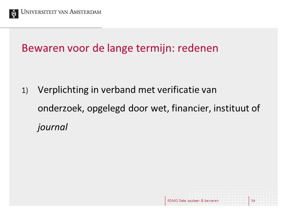 RDMO Data opslaan & bewaren34 Bewaren voor de lange termijn: redenen 1) Verplichting in verband met verificatie van onderzoek, opgelegd door wet, financier, instituut of journal