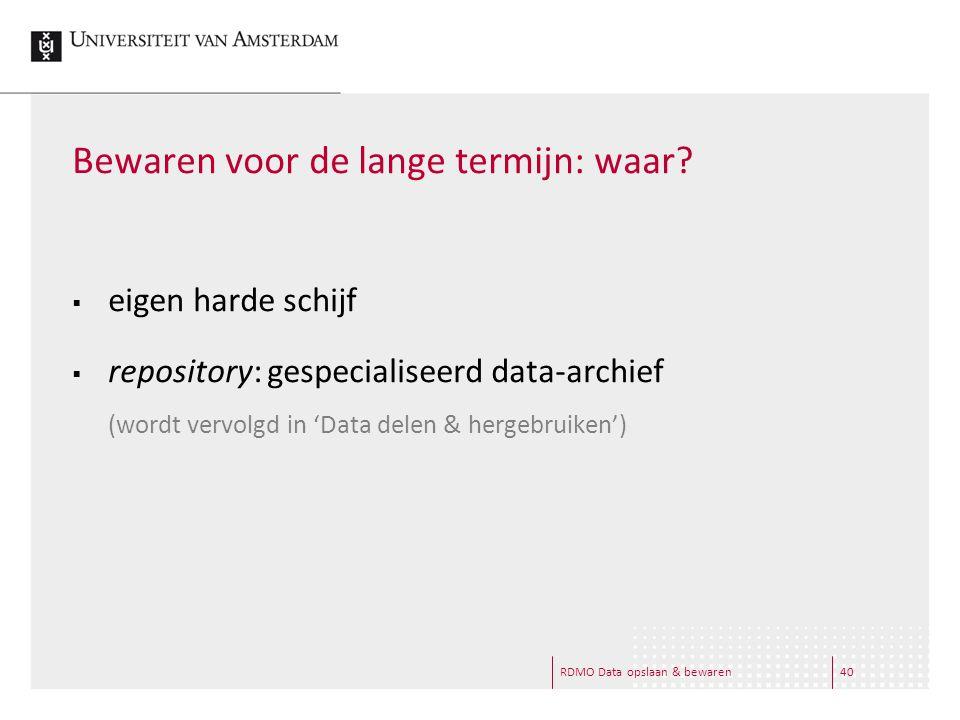 RDMO Data opslaan & bewaren40 Bewaren voor de lange termijn: waar?  eigen harde schijf  repository: gespecialiseerd data-archief (wordt vervolgd in