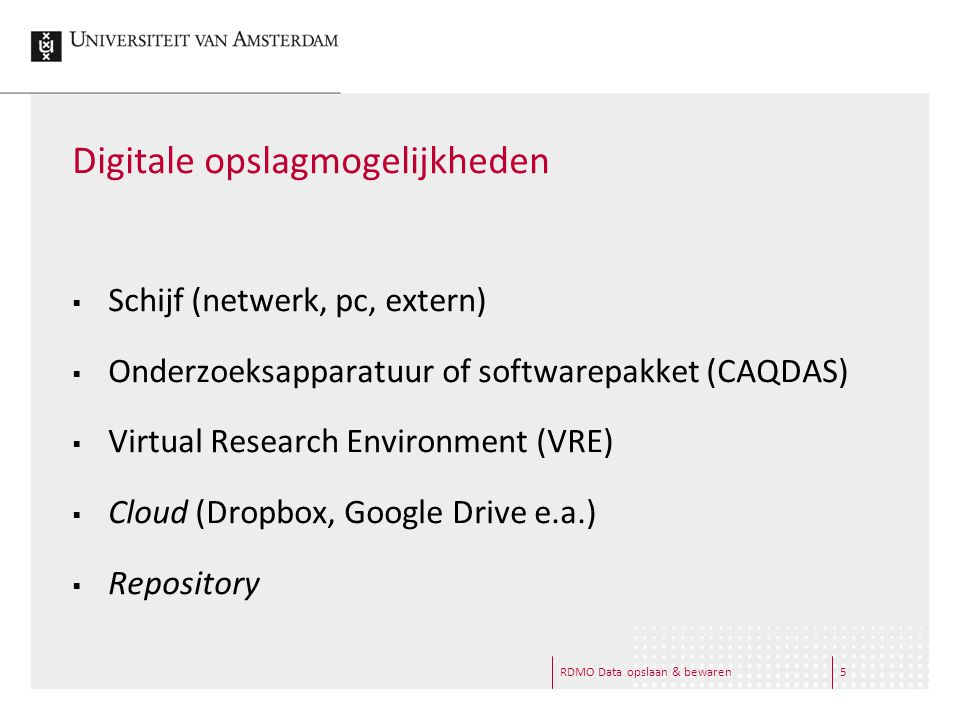 5 Digitale opslagmogelijkheden  Schijf (netwerk, pc, extern)  Onderzoeksapparatuur of softwarepakket (CAQDAS)  Virtual Research Environment (VRE)  Cloud (Dropbox, Google Drive e.a.)  Repository