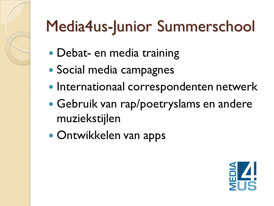 Media4us-Junior Summerschool  Debat- en media training  Social media campagnes  Internationaal correspondenten netwerk  Gebruik van rap/poetryslams en andere muziekstijlen  Ontwikkelen van apps
