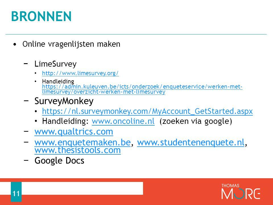 • Online vragenlijsten maken − LimeSurvey • http://www.limesurvey.org/ http://www.limesurvey.org/ • Handleiding https://admin.kuleuven.be/icts/onderzoek/enqueteservice/werken-met-limes urvey/overzicht-werken-met-limesurvey https://admin.kuleuven.be/icts/onderzoek/enqueteservice/werken-met-limes urvey/overzicht-werken-met-limesurvey − SurveyMonkey • https://nl.surveymonkey.com/MyAccount_GetStarted.aspx https://nl.surveymonkey.com/MyAccount_GetStarted.aspx • Handleiding: www.oncoline.nl (zoeken via google)www.oncoline.nl − www.qualtrics.com www.qualtrics.com − www.enquetemaken.be, www.studentenenquete.nl, www.thesistools.com www.enquetemaken.bewww.studentenenquete.nl www.thesistools.com − Google Docs BRONNEN 11
